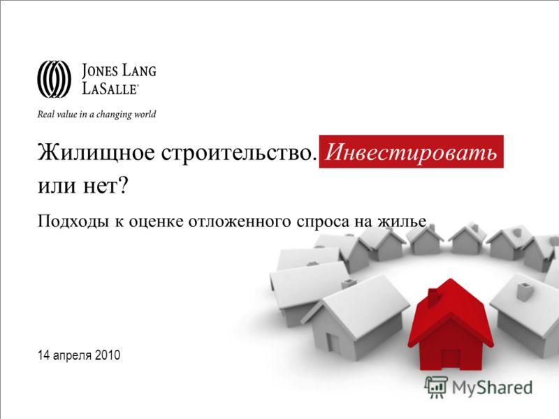 Жилищное строительство. Инвестировать или нет? Подходы к оценке отложенного спроса на жилье 14 апреля 2010