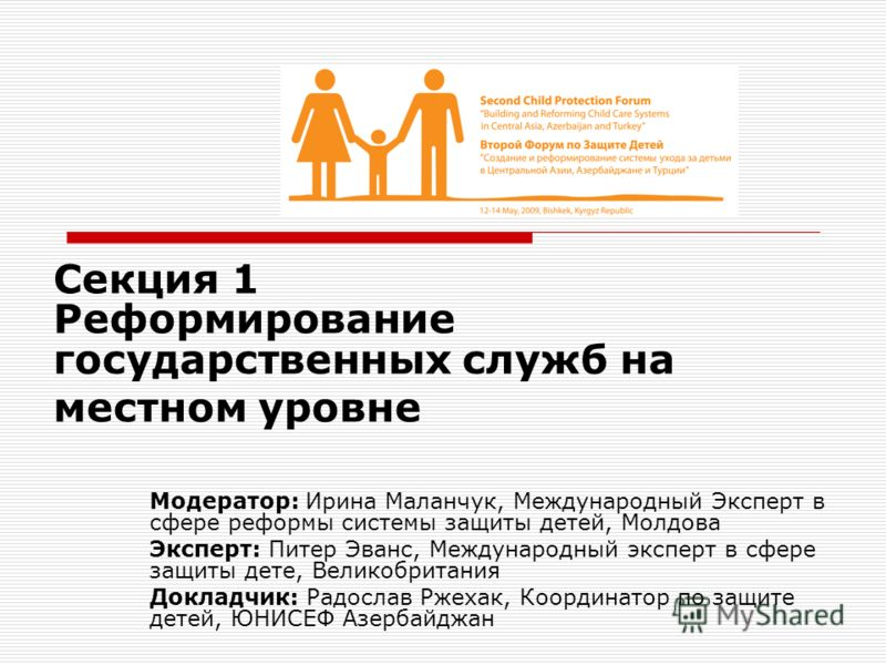 Секция 1 Реформирование государственных служб на местном уровне Модератор: Ирина Маланчук, Международный Эксперт в сфере реформы системы защиты детей, Молдова Эксперт: Питер Эванс, Международный эксперт в сфере защиты дете, Великобритания Докладчик: