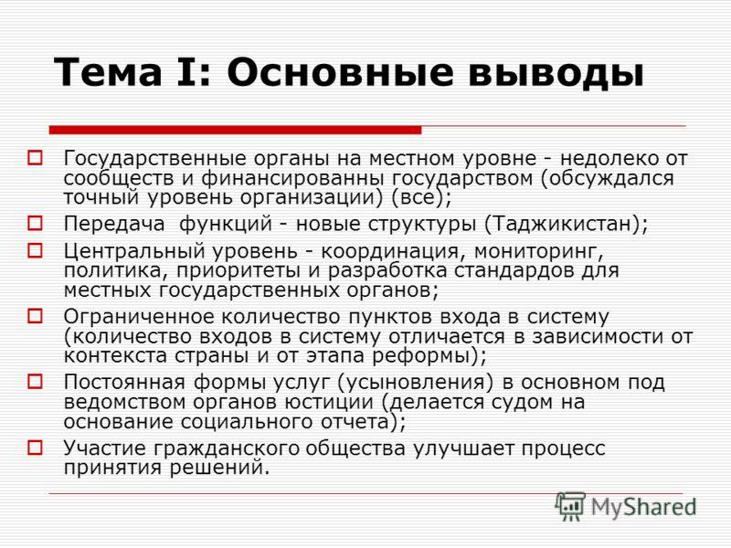 Тема I: Основные выводы Государственные органы на местном уровне - недолеко от сообществ и финансированны государством (обсуждался точный уровень организации) (все); Передача функций - новые структуры (Таджикистан); Центральный уровень - координация,