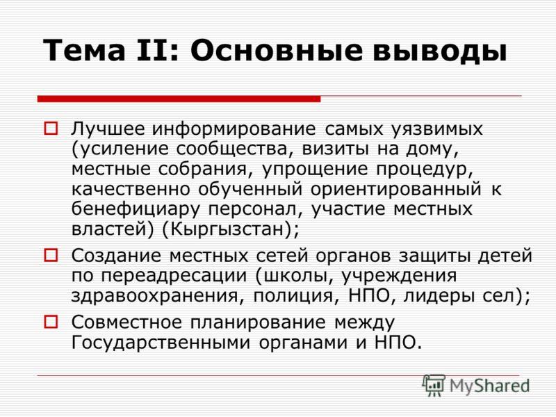 Тема II: Основные выводы Лучшее информирование самых уязвимых (усиление сообщества, визиты на дому, местные собрания, упрощение процедур, качественно обученный ориентированный к бенефициару персонал, участие местных властей) (Кыргызстан); Создание ме