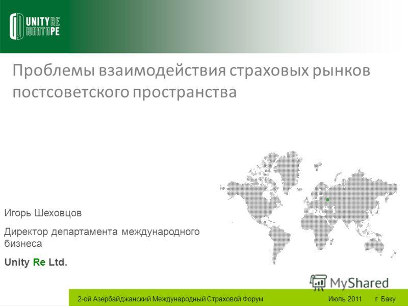 Проблемы взаимодействия страховых рынков постсоветского пространства Игорь Шеховцов Директор департамента международного бизнеса Unity Re Ltd. 2-ой Азербайджанский Международный Страховой Форум Июль 2011 г. Баку