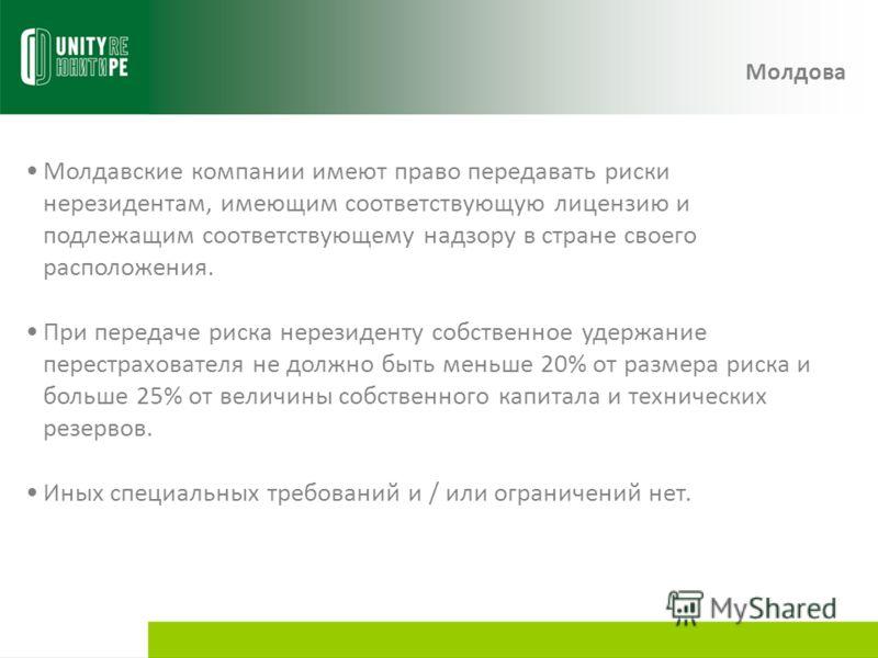Молдавские компании имеют право передавать риски нерезидентам, имеющим соответствующую лицензию и подлежащим соответствующему надзору в стране своего расположения. При передаче риска нерезиденту собственное удержание перестрахователя не должно быть м