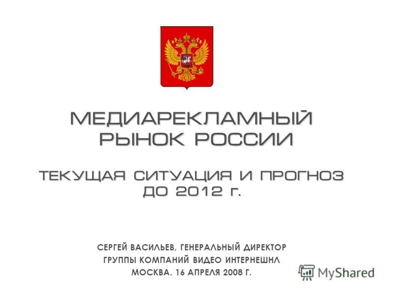 МЕДИАРЕКЛАМНЫЙ РЫНОК РОССИИ ТЕКУЩАЯ СИТУАЦИЯ И ПРОГНОЗ ДО 2012 г. СЕРГЕЙ ВАСИЛЬЕВ, ГЕНЕРАЛЬНЫЙ ДИРЕКТОР ГРУППЫ КОМПАНИЙ ВИДЕО ИНТЕРНЕШНЛ МОСКВА. 16 АПРЕЛЯ 2008 Г.