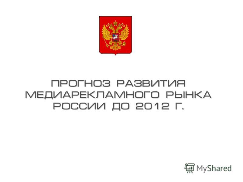 ПРОГНОЗ РАЗВИТИЯ МЕДИАРЕКЛАМНОГО РЫНКА РОССИИ ДО 2012 Г.