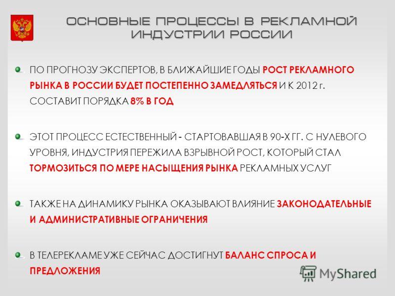 ОСНОВНЫЕ ПРОЦЕССЫ В РЕКЛАМНОЙ ИНДУСТРИИ РОССИИ ПО ПРОГНОЗУ ЭКСПЕРТОВ, В БЛИЖАЙШИЕ ГОДЫ РОСТ РЕКЛАМНОГО РЫНКА В РОССИИ БУДЕТ ПОСТЕПЕННО ЗАМЕДЛЯТЬСЯ И К 2012 г. СОСТАВИТ ПОРЯДКА 8% В ГОД ЭТОТ ПРОЦЕСС ЕСТЕСТВЕННЫЙ - СТАРТОВАВШАЯ В 90-Х ГГ. С НУЛЕВОГО УР