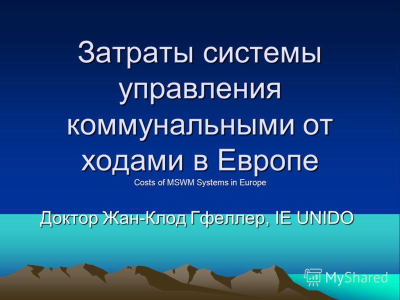 Затраты системы управления коммунальными от ходами в Европе Costs of MSWM Systems in Europe Доктор Жан-Клод Гфеллер, IE UNIDO