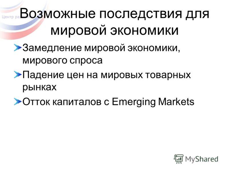 Возможные последствия для мировой экономики Замедление мировой экономики, мирового спроса Падение цен на мировых товарных рынках Отток капиталов с Emerging Markets