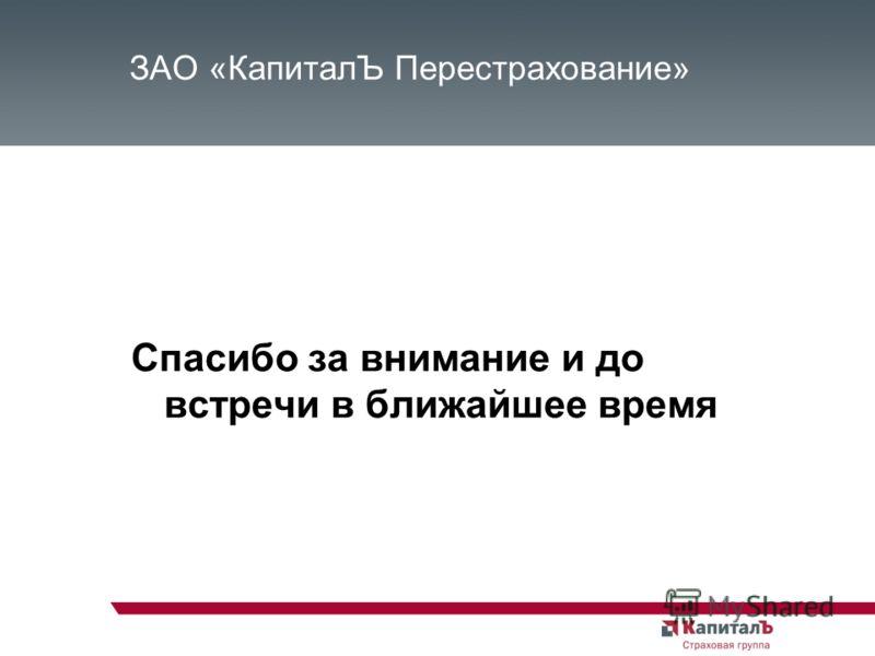 ЗАО «КапиталЪ Перестрахование» Спасибо за внимание и до встречи в ближайшее время