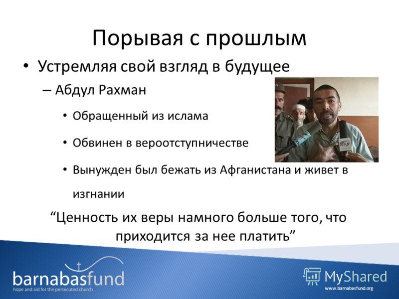 www.barnabasfund.org Порывая с прошлым Устремляя свой взгляд в будущее – Абдул Рахман Обращенный из ислама Обвинен в вероотступничестве Вынужден был бежать из Афганистана и живет в изгнании Ценность их веры намного больше того, что приходится за нее
