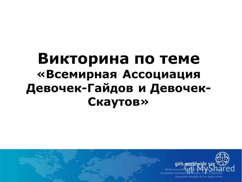 Викторина по теме «Всемирная Ассоциация Девочек-Гайдов и Девочек- Скаутов»