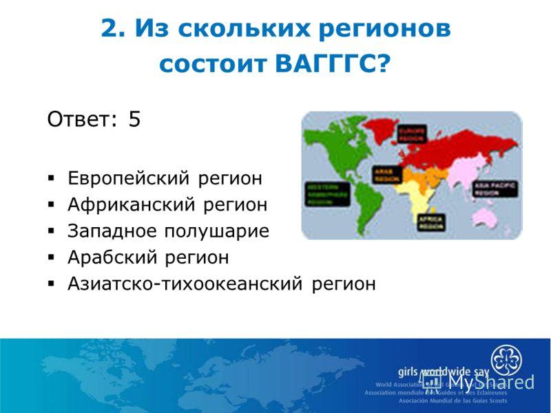 2. Из скольких регионов состоит ВАГГГС? Ответ: 5 Европейский регион Африканский регион Западное полушарие Арабский регион Азиатско-тихоокеанский регион