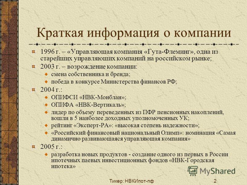 Тикер: НВКИпот-пф2 Краткая информация о компании 1996 г. – «Управляющая компания «Гута-Флеминг», одна из старейших управляющих компаний на российском рынке; 2003 г. – возрождение компании: смена собственника и бренда; победа в конкурсе Министерства ф