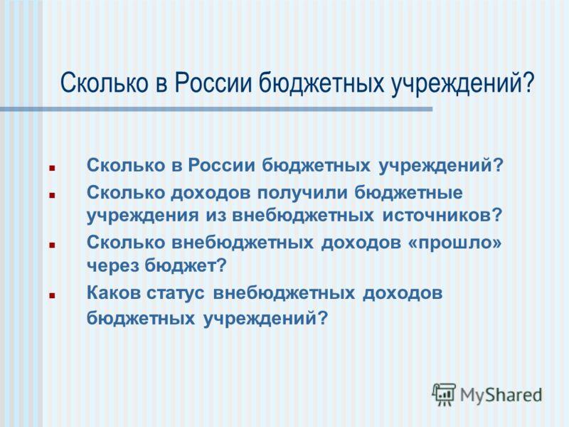 Сколько в России бюджетных учреждений? Сколько доходов получили бюджетные учреждения из внебюджетных источников? Сколько внебюджетных доходов «прошло» через бюджет? Каков статус внебюджетных доходов бюджетных учреждений?