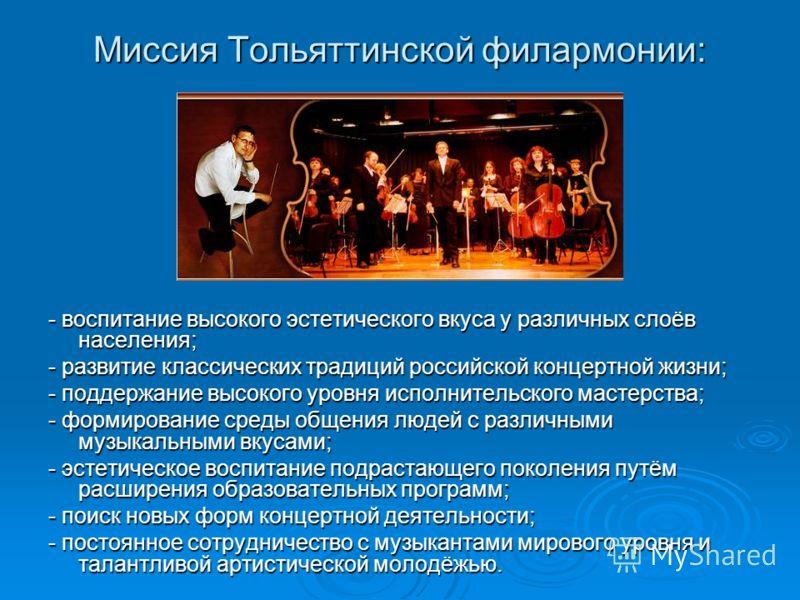 Миссия Тольяттинской филармонии: - воспитание высокого эстетического вкуса у различных слоёв населения; - развитие классических традиций российской концертной жизни; - поддержание высокого уровня исполнительского мастерства; - формирование среды обще