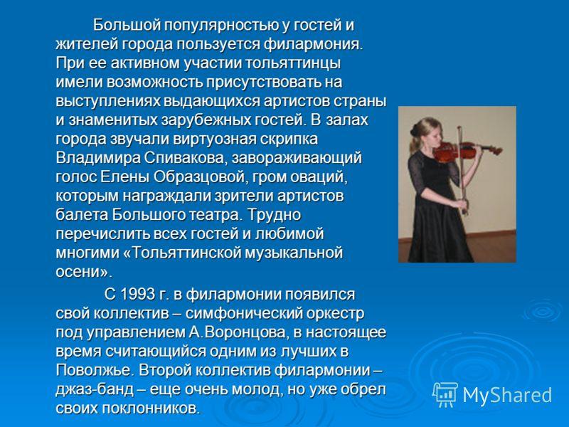 Большой популярностью у гостей и жителей города пользуется филармония. При ее активном участии тольяттинцы имели возможность присутствовать на выступлениях выдающихся артистов страны и знаменитых зарубежных гостей. В залах города звучали виртуозная с