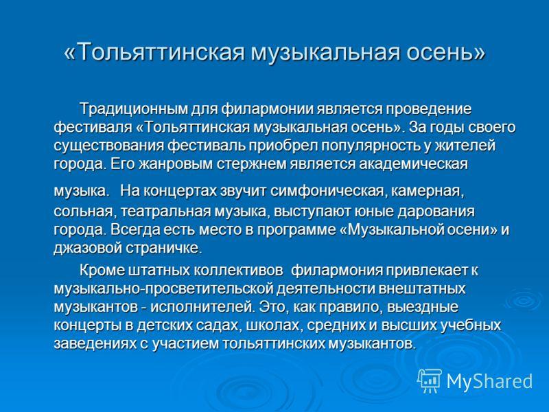 «Тольяттинская музыкальная осень» Традиционным для филармонии является проведение фестиваля «Тольяттинская музыкальная осень». За годы своего существования фестиваль приобрел популярность у жителей города. Его жанровым стержнем является академическая