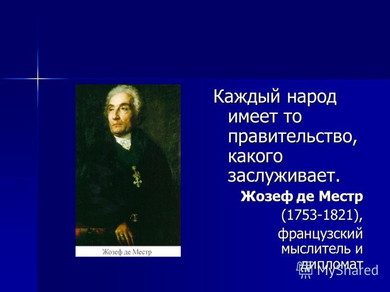 Каждый народ имеет то правительство, какого заслуживает. Жозеф де Местр (1753-1821), (1753-1821), французский мыслитель и дипломат