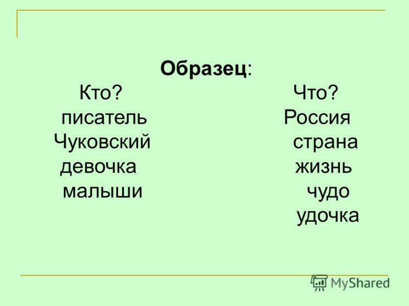 Образец: Кто? Что? писатель Россия Чуковский страна девочка жизнь малыши чудо удочка