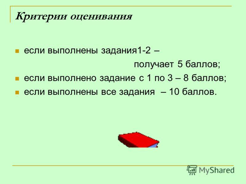 Критерии оценивания если выполнены задания1-2 – получает 5 баллов; если выполнено задание с 1 по 3 – 8 баллов; если выполнены все задания – 10 баллов.