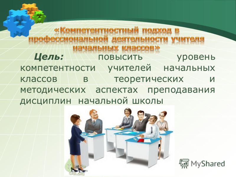 Цель: повысить уровень компетентности учителей начальных классов в теоретических и методических аспектах преподавания дисциплин начальной школы