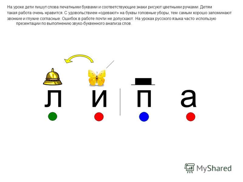 На уроке дети пишут слова печатными буквами и соответствующие знаки рисуют цветными ручками. Детям такая работа очень нравится. С удовольствием «одевают» на буквы головные уборы, тем самым хорошо запоминают звонкие и глухие согласные. Ошибок в работе