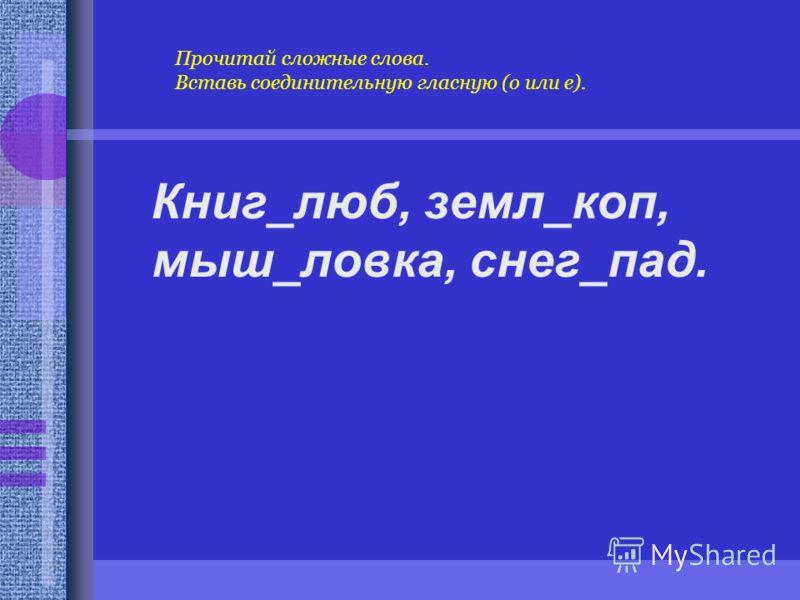 Книг_люб, земл_коп, мыш_ловка, снег_пад. Прочитай сложные слова. Вставь соединительную гласную (о или е).