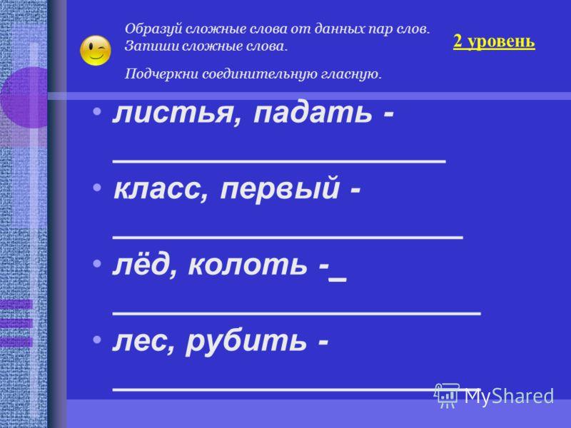 листья, падать - ___________________ класс, первый - ____________________ лёд, колоть -_ _____________________ лес, рубить - _____________________ Образуй сложные слова от данных пар слов. Запиши сложные слова. Подчеркни соединительную гласную. 2 уро
