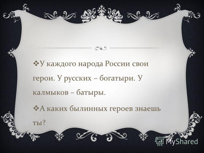 У каждого народа России свои герои. У русских – богатыри. У калмыков – батыры. А каких былинных героев знаешь ты ?