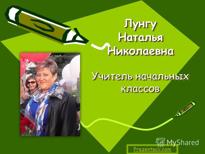 Лунгу Наталья Николаевна Учитель начальных классов Prezentacii.com