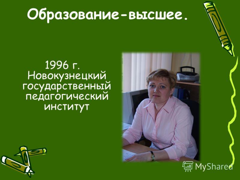 Образование-высшее. 1996 г. Новокузнецкий государственный педагогический институт