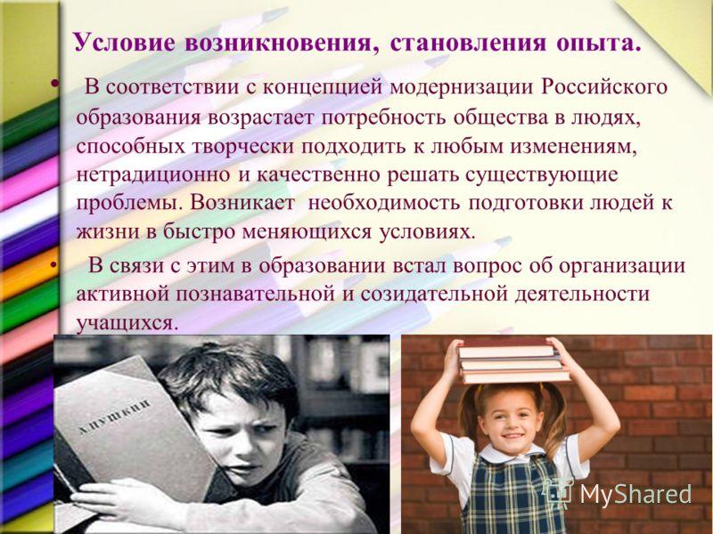 Условие возникновения, становления опыта. В соответствии с концепцией модернизации Российского образования возрастает потребность общества в людях, способных творчески подходить к любым изменениям, нетрадиционно и качественно решать существующие проб
