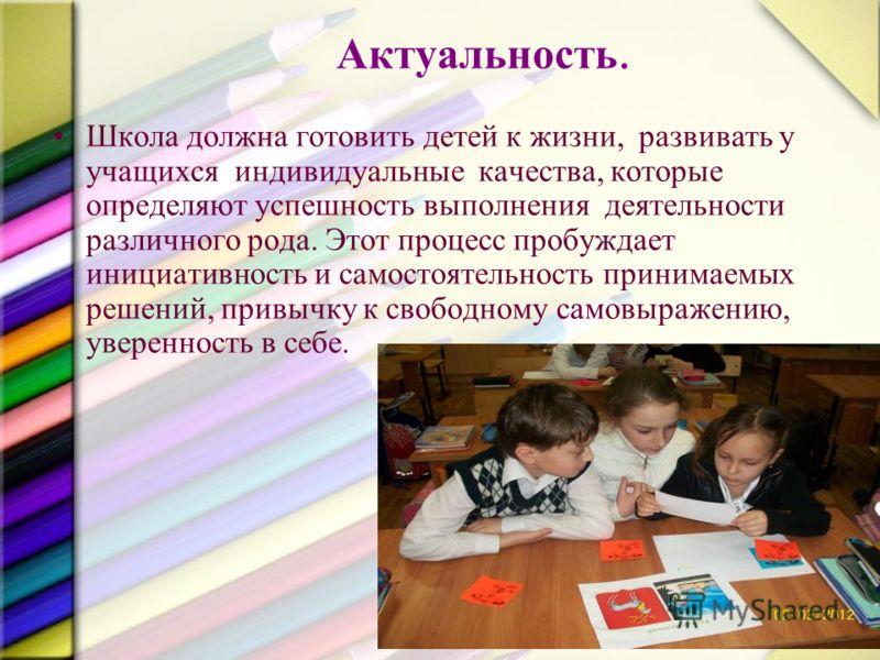 Актуальность. Школа должна готовить детей к жизни, развивать у учащихся индивидуальные качества, которые определяют успешность выполнения деятельности различного рода. Этот процесс пробуждает инициативность и самостоятельность принимаемых решений, пр