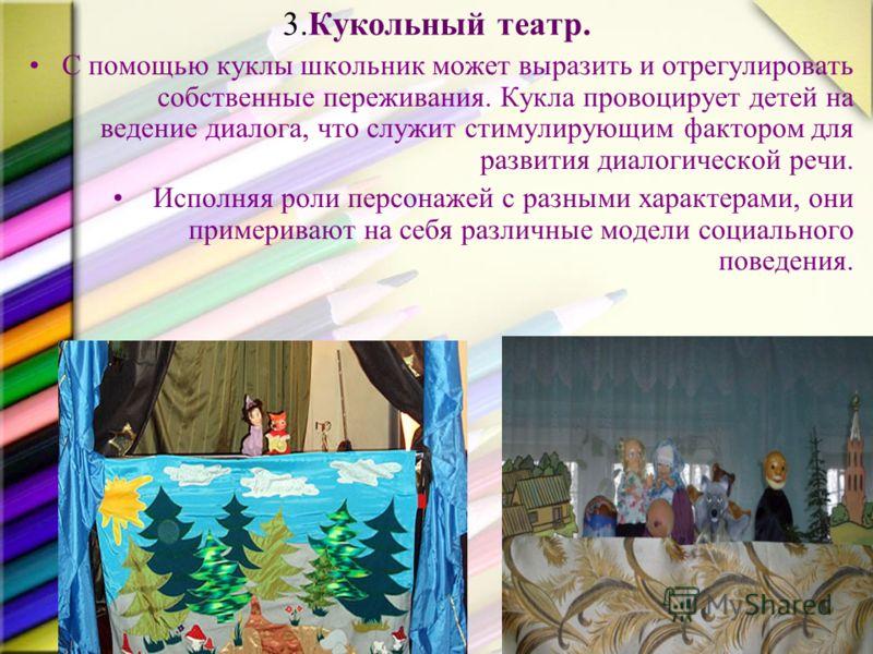 3.Кукольный театр. С помощью куклы школьник может выразить и отрегулировать собственные переживания. Кукла провоцирует детей на ведение диалога, что служит стимулирующим фактором для развития диалогической речи. Исполняя роли персонажей с разными хар