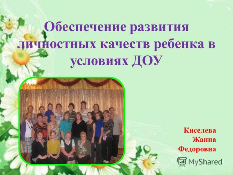 Обеспечение развития личностных качеств ребенка в условиях ДОУ Киселева Жанна Федоровна