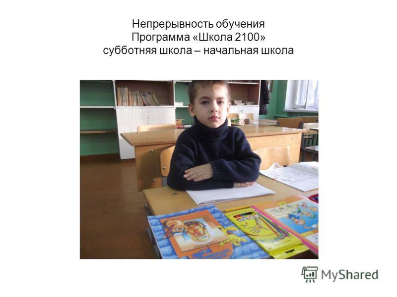 Непрерывность обучения Программа «Школа 2100» субботняя школа – начальная школа