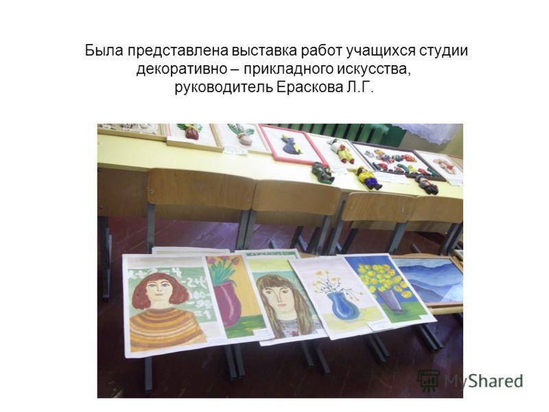 Была представлена выставка работ учащихся студии декоративно – прикладного искусства, руководитель Ераскова Л.Г.