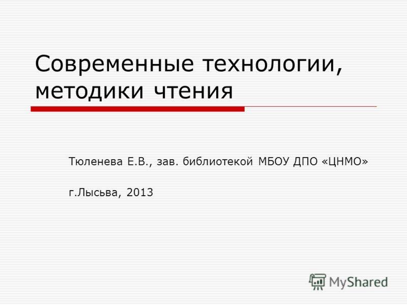 Современные технологии, методики чтения Тюленева Е.В., зав. библиотекой МБОУ ДПО «ЦНМО» г.Лысьва, 2013