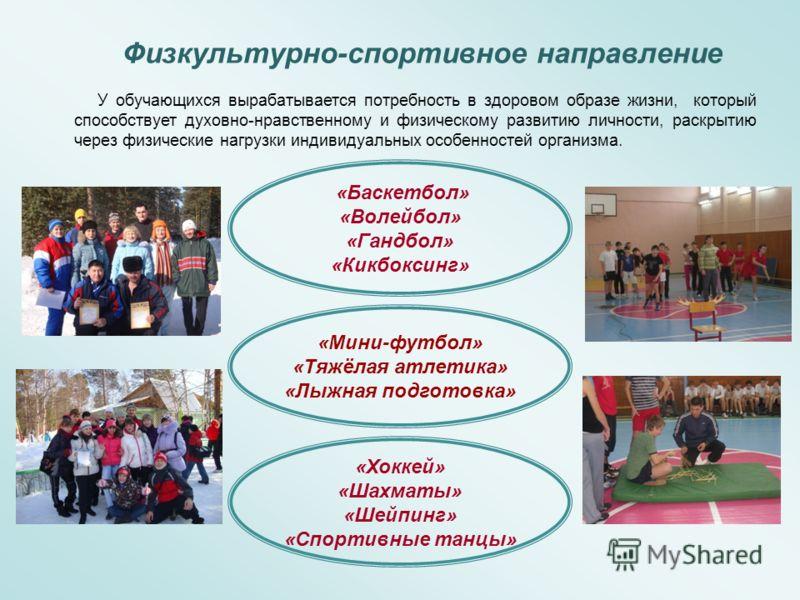 Физкультурно-спортивное направление «Баскетбол» «Волейбол» «Гандбол» «Кикбоксинг» «Мини-футбол» «Тяжёлая атлетика» «Лыжная подготовка» «Хоккей» «Шахматы» «Шейпинг» «Спортивные танцы» У обучающихся вырабатывается потребность в здоровом образе жизни, к