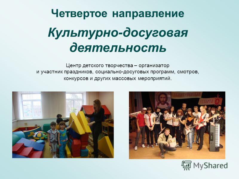 Четвертое направление Культурно-досуговая деятельность Центр детского творчества – организатор и участник праздников, социально-досуговых программ, смотров, конкурсов и других массовых мероприятий.