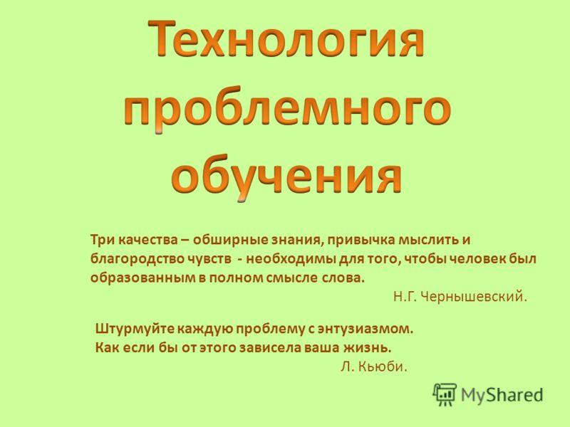 Три качества – обширные знания, привычка мыслить и благородство чувств - необходимы для того, чтобы человек был образованным в полном смысле слова. Н.Г. Чернышевский. Штурмуйте каждую проблему с энтузиазмом. Как если бы от этого зависела ваша жизнь.