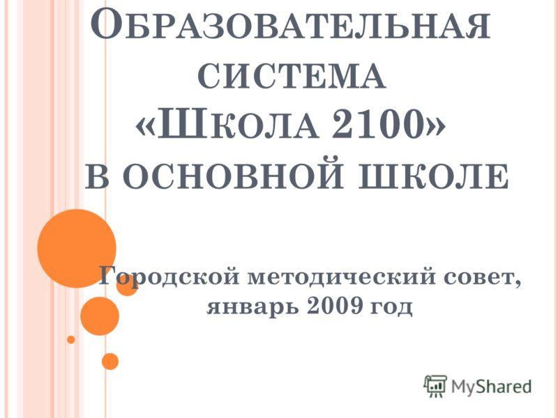 О БРАЗОВАТЕЛЬНАЯ СИСТЕМА «Ш КОЛА 2100» В ОСНОВНОЙ ШКОЛЕ Городской методический совет, январь 2009 год