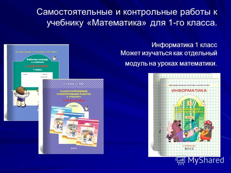Рабочая тетрадь к учебнику «Математика». 1-й класс. Самостоятельные и контрольные работы к учебнику «Математика» для 1-го класса. Информатика 1 класс Может изучаться как отдельный модуль на уроках математики.