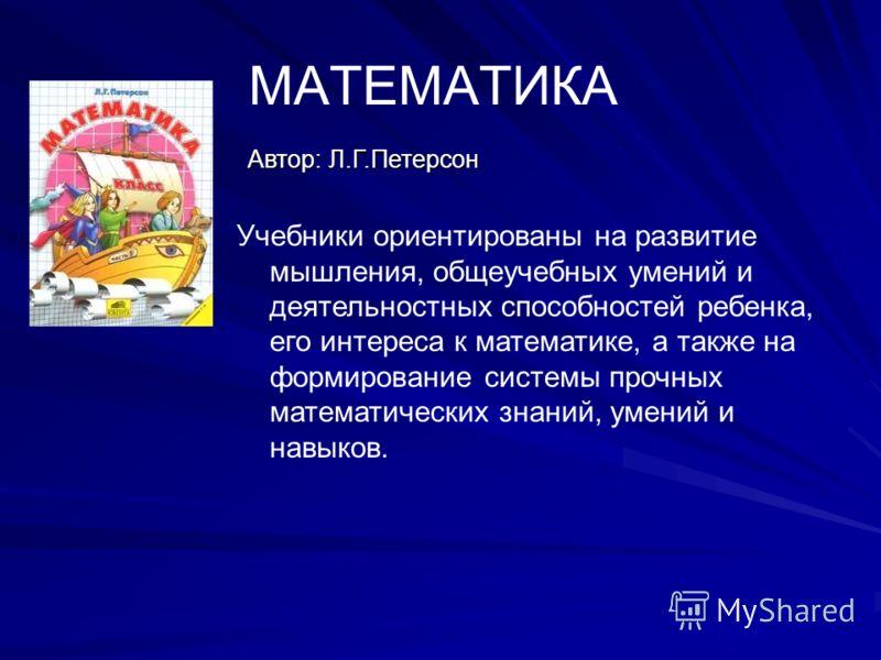 МАТЕМАТИКА Автор: Л.Г.Петерсон Учебники ориентированы на развитие мышления, общеучебных умений и деятельностных способностей ребенка, его интереса к математике, а также на формирование системы прочных математических знаний, умений и навыков.