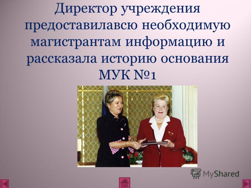 Директор учреждения предоставилавсю необходимую магистрантам информацию и рассказала историю основания МУК 1