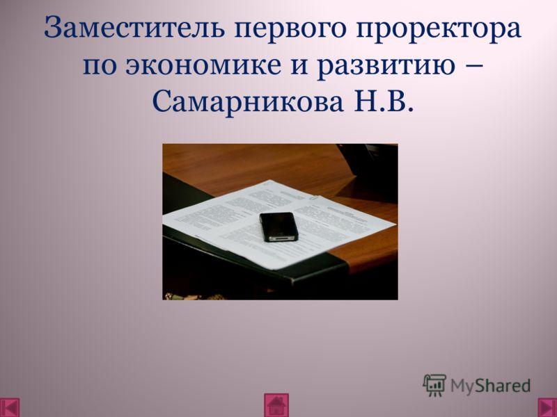 Заместитель первого проректора по экономике и развитию – Самарникова Н.В.