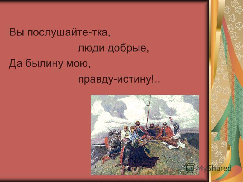 Вы послушайте-тка, люди добрые, Да былину мою, правду-истину!..