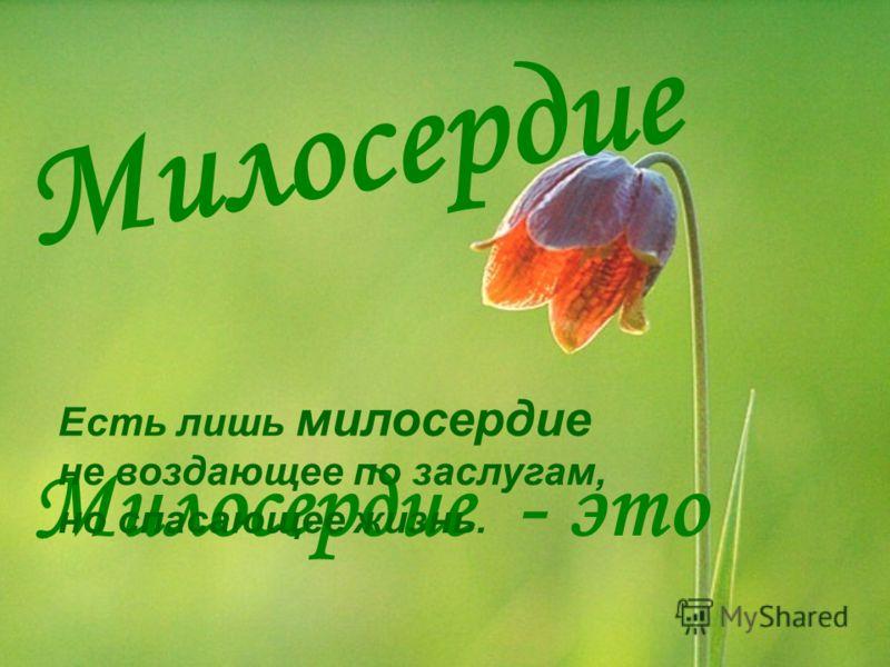 Милосердие Милосердие - это Есть лишь милосердие не воздающее по заслугам, но спасающее жизнь.
