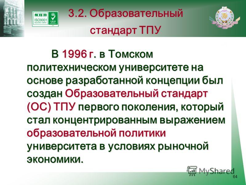64 В 1996 г. в Томском политехническом университете на основе разработанной концепции был создан Образовательный стандарт (ОС) ТПУ первого поколения, который стал концентрированным выражением образовательной политики университета в условиях рыночной