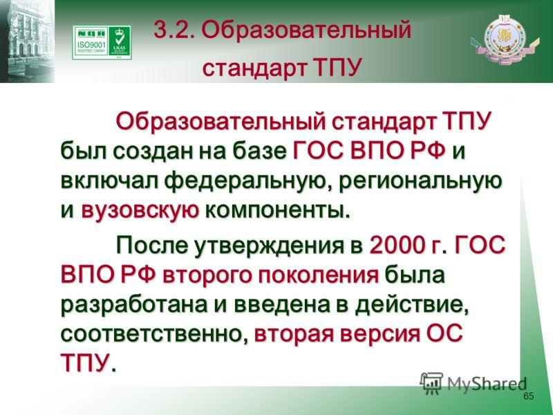 65 Образовательный стандарт ТПУ был создан на базе ГОС ВПО РФ и включал федеральную, региональную и вузовскую компоненты. После утверждения в 2000 г. ГОС ВПО РФ второго поколения была разработана и введена в действие, соответственно, вторая версия ОС