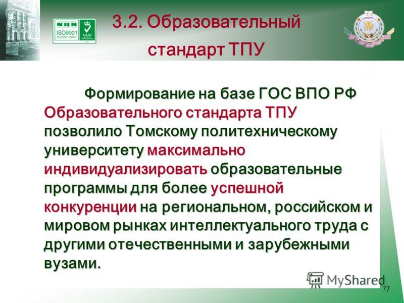 77 Формирование на базе ГОС ВПО РФ Образовательного стандарта ТПУ позволило Томскому политехническому университету максимально индивидуализировать образовательные программы для более успешной конкуренции на региональном, российском и мировом рынках и